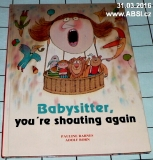 BABYSITTER, YOZ´RE  SHOUTING AGAIN